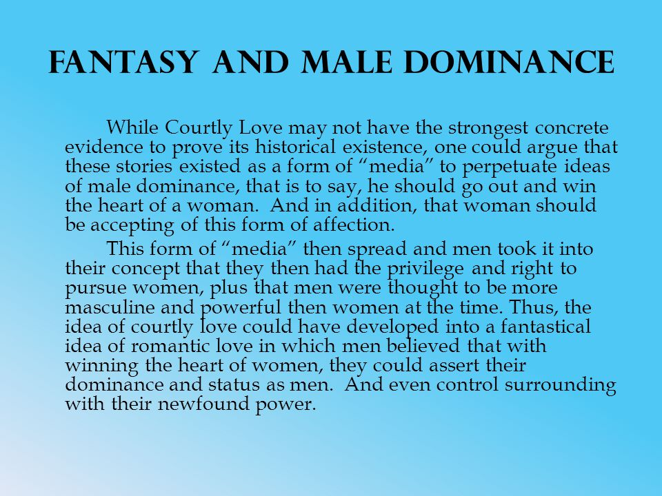 Fantasy and Male Dominance While Courtly Love may not have the strongest concrete evidence to prove its historical existence, one could argue that these stories existed as a form of media to perpetuate ideas of male dominance, that is to say, he should go out and win the heart of a woman.