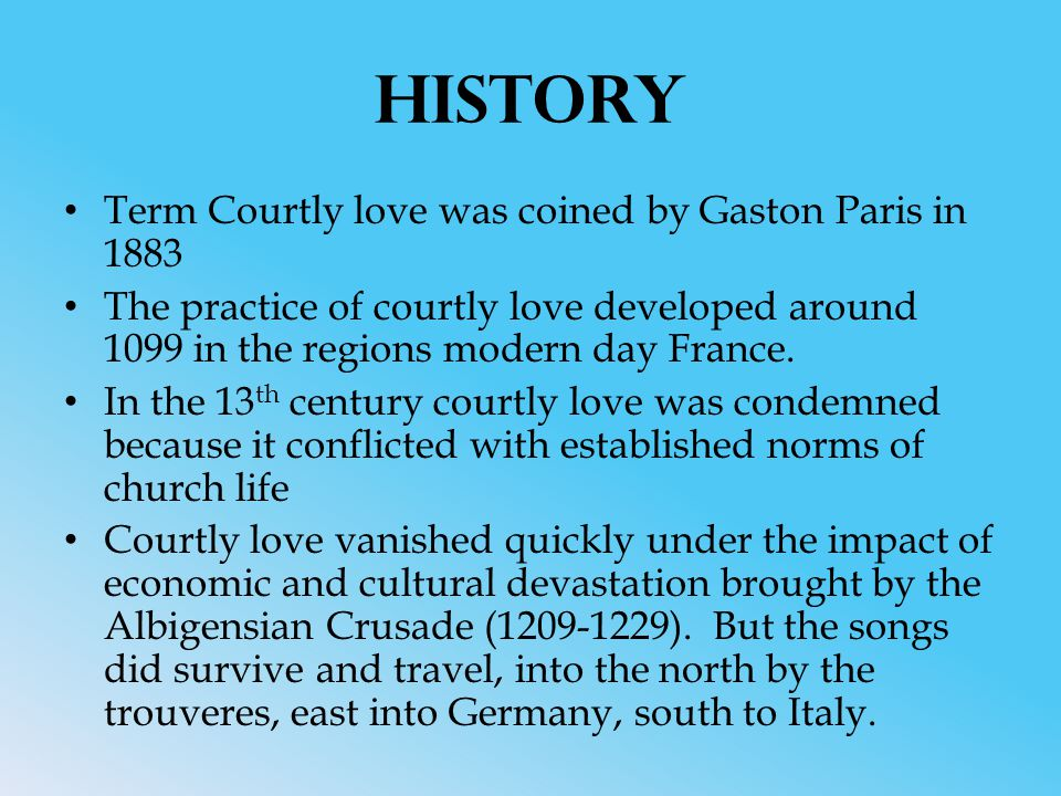 History Term Courtly love was coined by Gaston Paris in 1883 The practice of courtly love developed around 1099 in the regions modern day France.