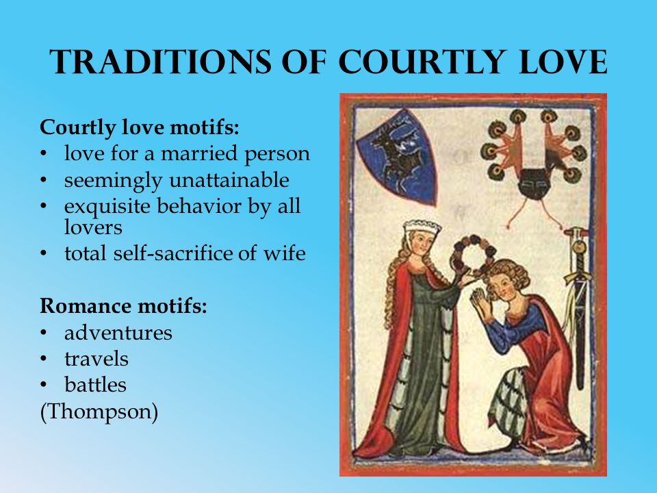 Traditions of Courtly Love Courtly love motifs: love for a married person seemingly unattainable exquisite behavior by all lovers total self-sacrifice of wife Romance motifs: adventures travels battles (Thompson)