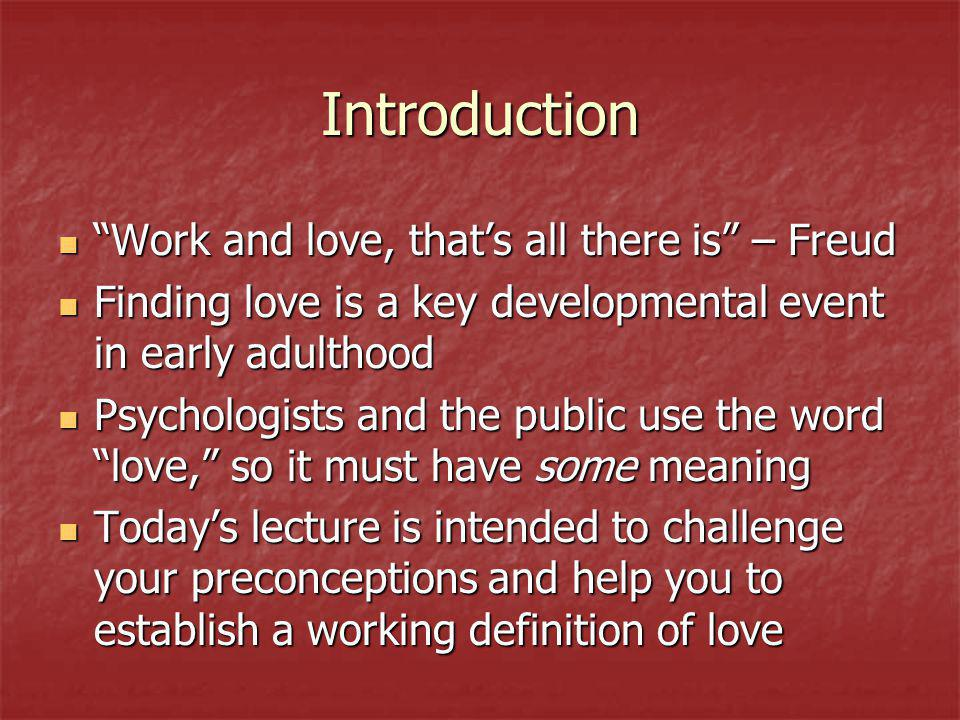 Introduction Work and love, thats all there is – Freud Work and love, thats all there is – Freud Finding love is a key developmental event in early adulthood Finding love is a key developmental event in early adulthood Psychologists and the public use the word love, so it must have some meaning Psychologists and the public use the word love, so it must have some meaning Todays lecture is intended to challenge your preconceptions and help you to establish a working definition of love Todays lecture is intended to challenge your preconceptions and help you to establish a working definition of love