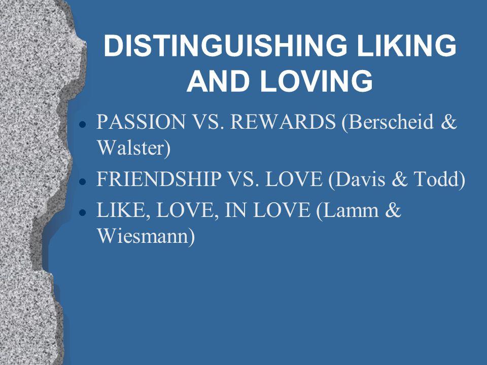 DISTINGUISHING LIKING AND LOVING l PASSION VS.REWARDS (Berscheid & Walster) l FRIENDSHIP VS.