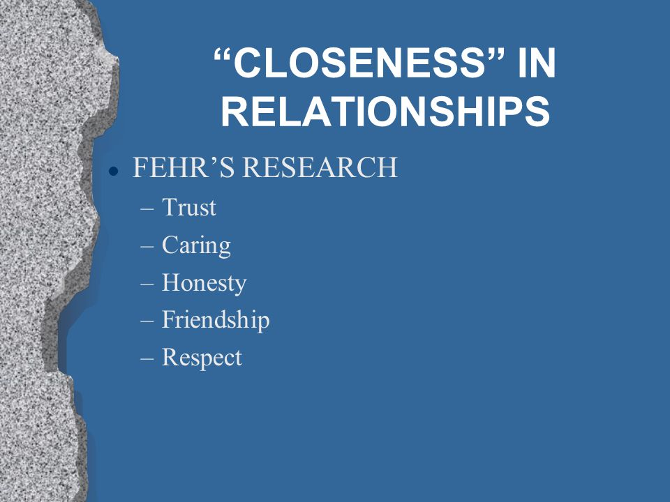 CLOSENESS IN RELATIONSHIPS l FEHRS RESEARCH –Trust –Caring –Honesty –Friendship –Respect