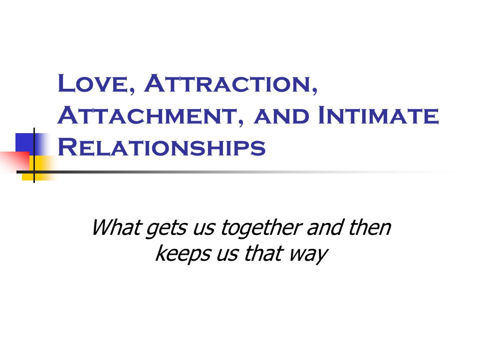 Love, Attraction, Attachment, and Intimate Relationships What gets us together and then keeps us that way