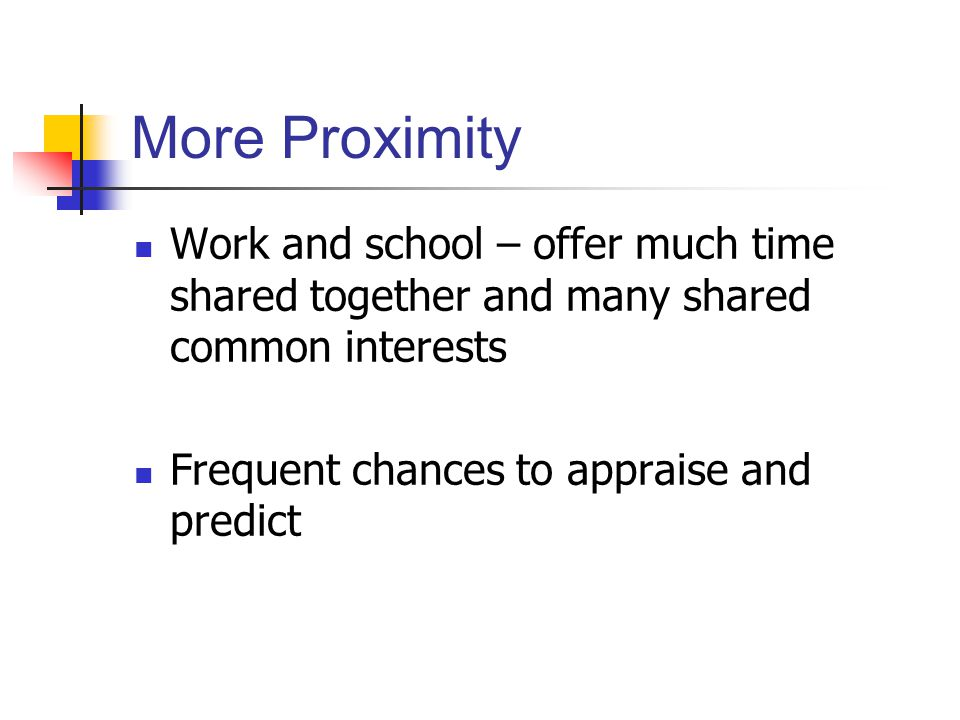 More Proximity Work and school – offer much time shared together and many shared common interests Frequent chances to appraise and predict