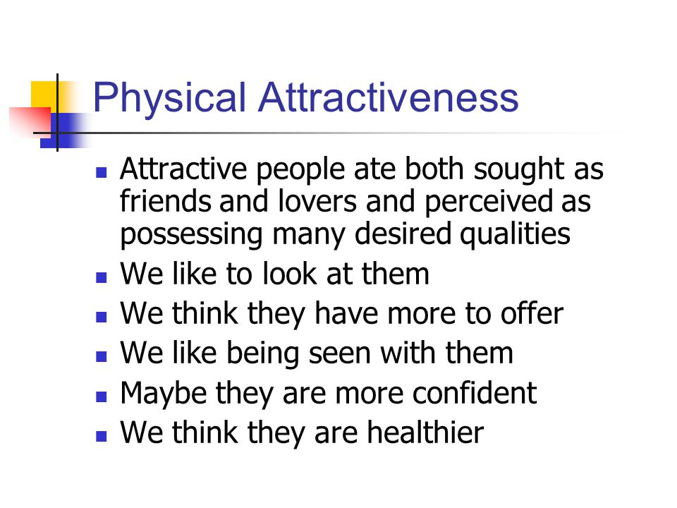 Physical Attractiveness Attractive people ate both sought as friends and lovers and perceived as possessing many desired qualities We like to look at them We think they have more to offer We like being seen with them Maybe they are more confident We think they are healthier