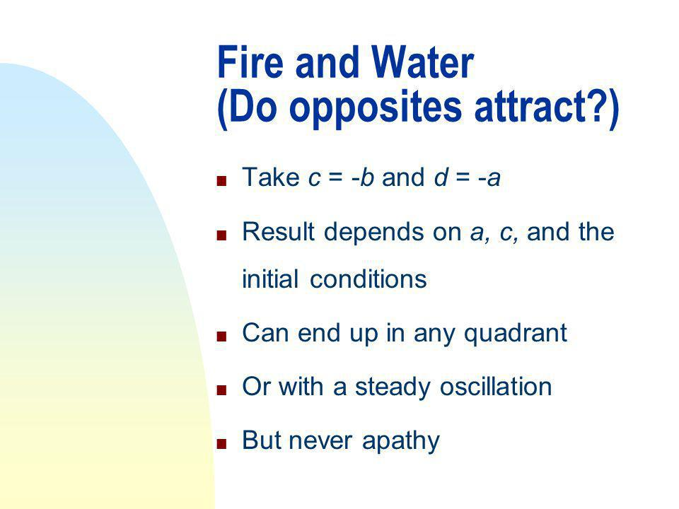 Fire and Water (Do opposites attract ) n Take c = -b and d = -a n Result depends on a, c, and the initial conditions n Can end up in any quadrant n Or with a steady oscillation n But never apathy