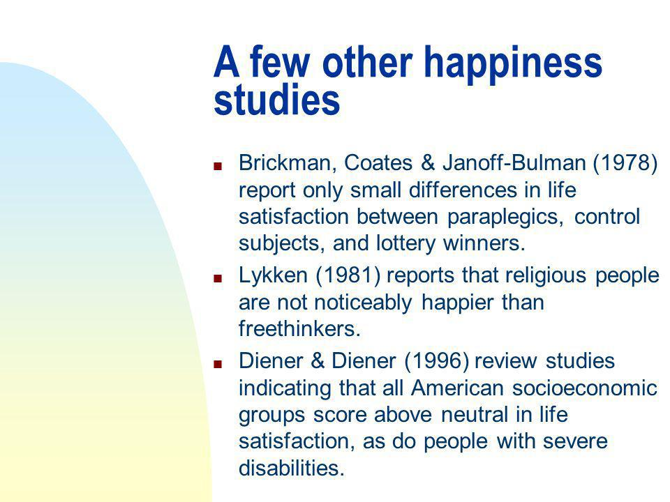 A few other happiness studies n Brickman, Coates & Janoff-Bulman (1978) report only small differences in life satisfaction between paraplegics, control subjects, and lottery winners.