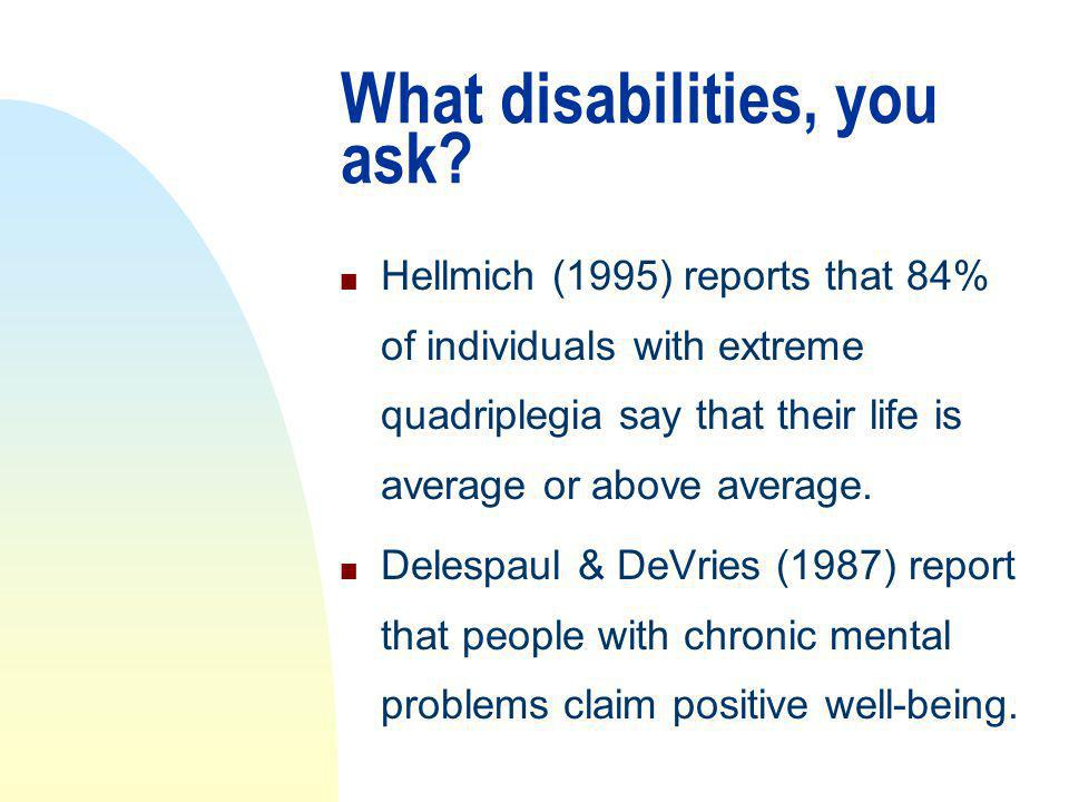 What disabilities, you ask? n Hellmich (1995) reports that 84% of individuals with extreme quadriplegia say that their life is average or above averag