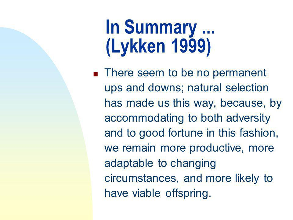 In Summary... (Lykken 1999) n There seem to be no permanent ups and downs; natural selection has made us this way, because, by accommodating to both a