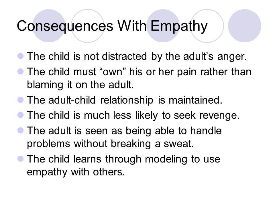 Consequences with Empathy No behavior technique will have a lasting, positive result if it is not delivered with compassion, empathy, or understanding.