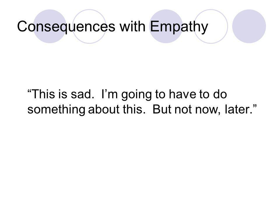 Consequences with Empathy Problems with Immediate Consequences: We generally fail to deliver a strong dose of empathy before providing the consequence