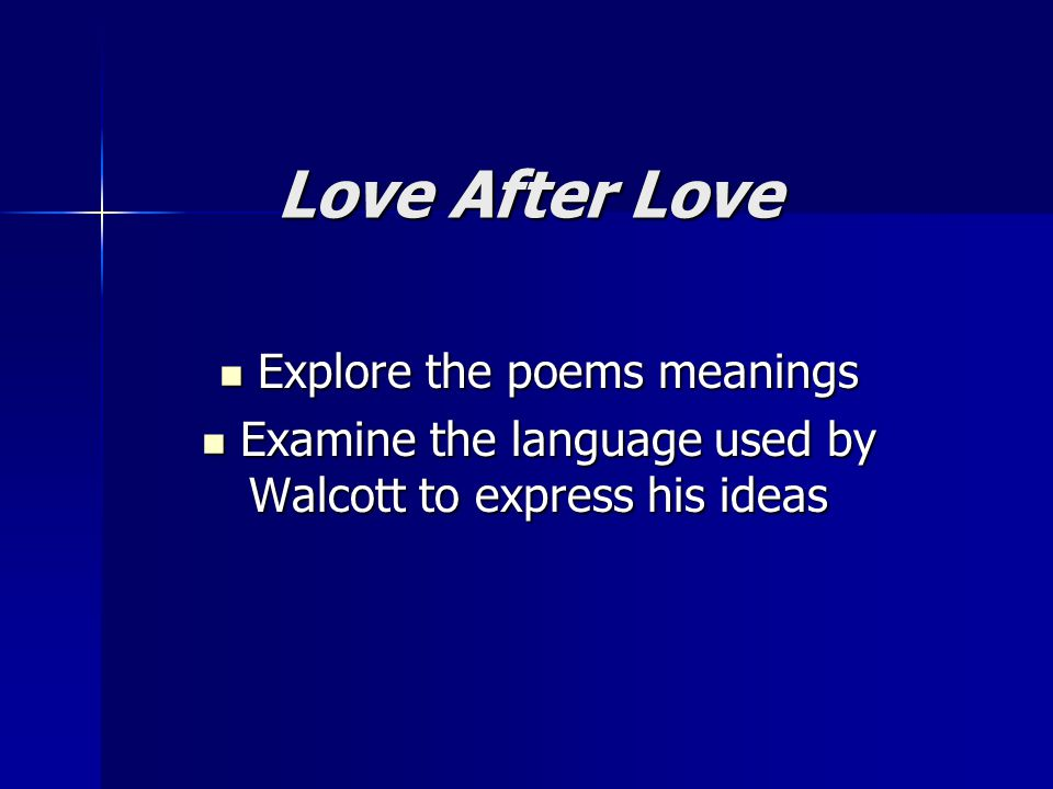Love After Love Explore the poems meanings Explore the poems meanings Examine the language used by Walcott to express his ideas Examine the language used by Walcott to express his ideas