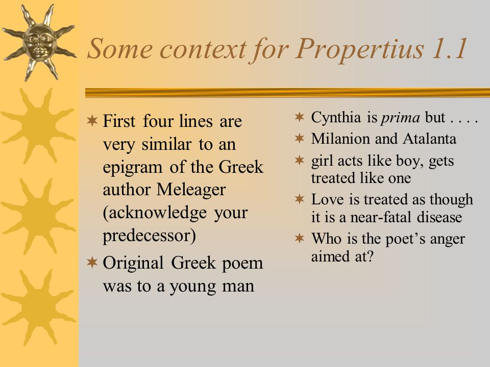 Some context for Propertius 1.1 First four lines are very similar to an epigram of the Greek author Meleager (acknowledge your predecessor) Original Greek poem was to a young man Cynthia is prima but....