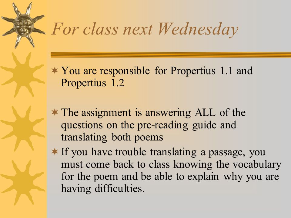 For class next Wednesday You are responsible for Propertius 1.1 and Propertius 1.2 The assignment is answering ALL of the questions on the pre-reading guide and translating both poems If you have trouble translating a passage, you must come back to class knowing the vocabulary for the poem and be able to explain why you are having difficulties.