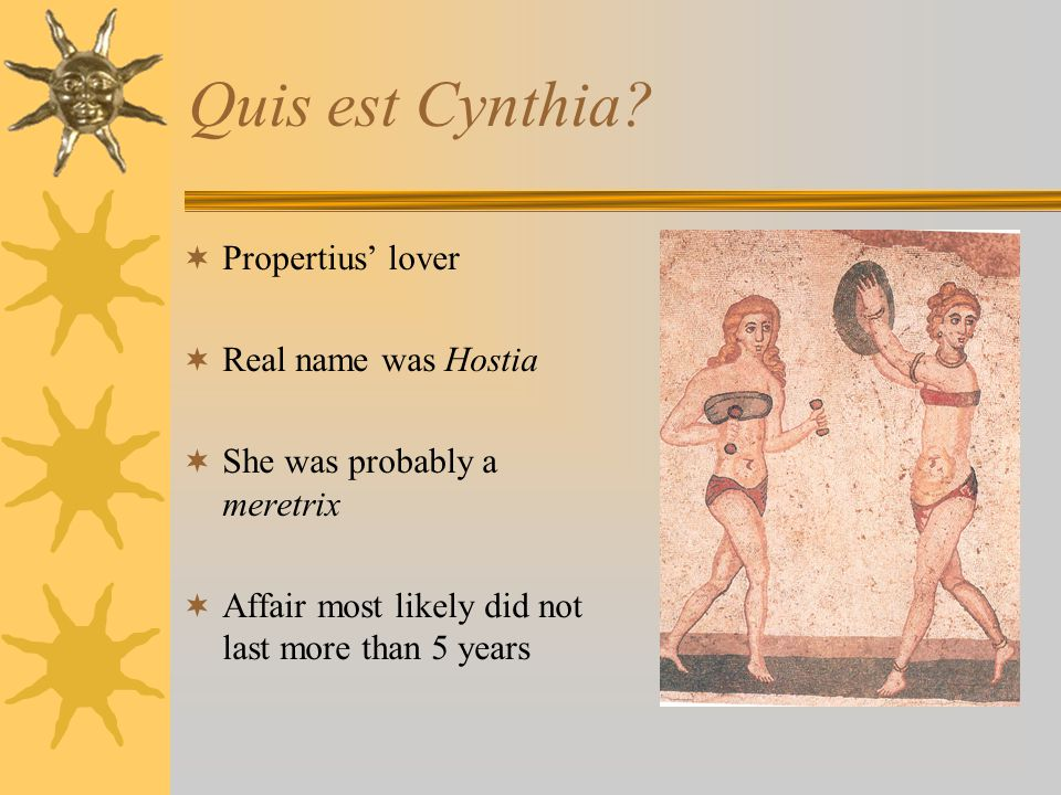 Quis est Cynthia? Propertius lover Real name was Hostia She was probably a meretrix Affair most likely did not last more than 5 years
