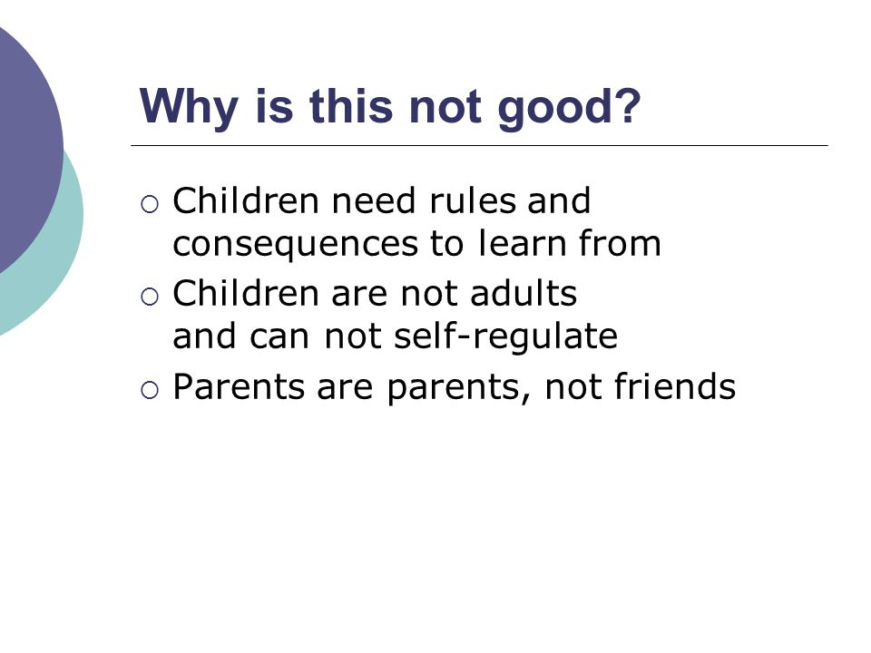 Children need rules and consequences to learn from Children are not adults and can not self-regulate Parents are parents, not friends Why is this not