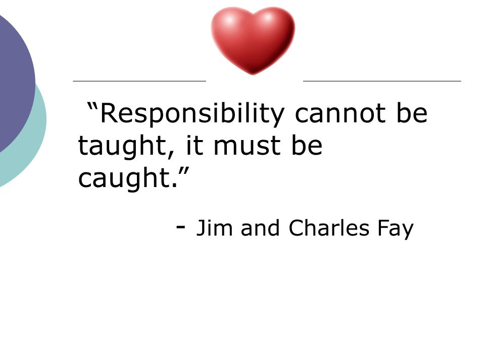 Responsibility cannot be taught, it must be caught. - Jim and Charles Fay