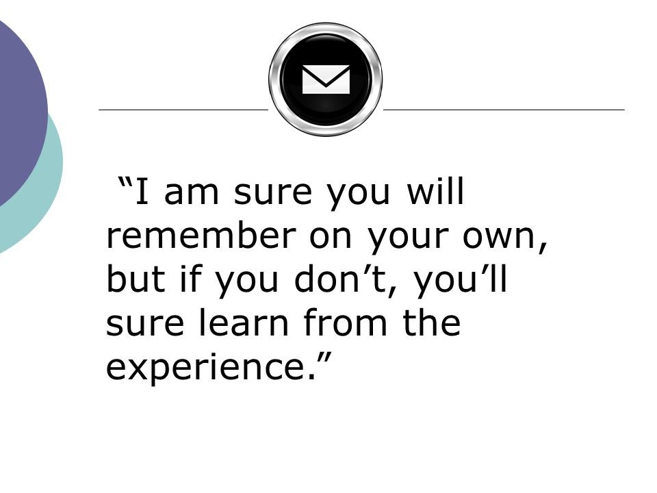I am sure you will remember on your own, but if you dont, youll sure learn from the experience.
