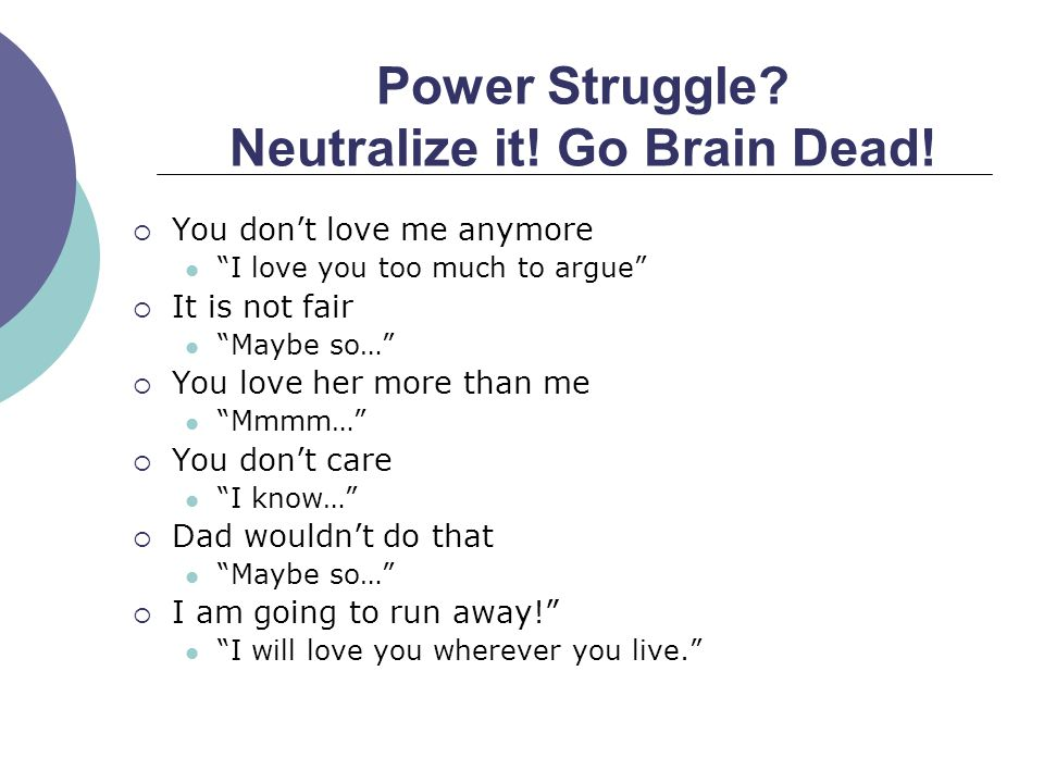 Power Struggle? Neutralize it! Go Brain Dead! You dont love me anymore I love you too much to argue It is not fair Maybe so… You love her more than me