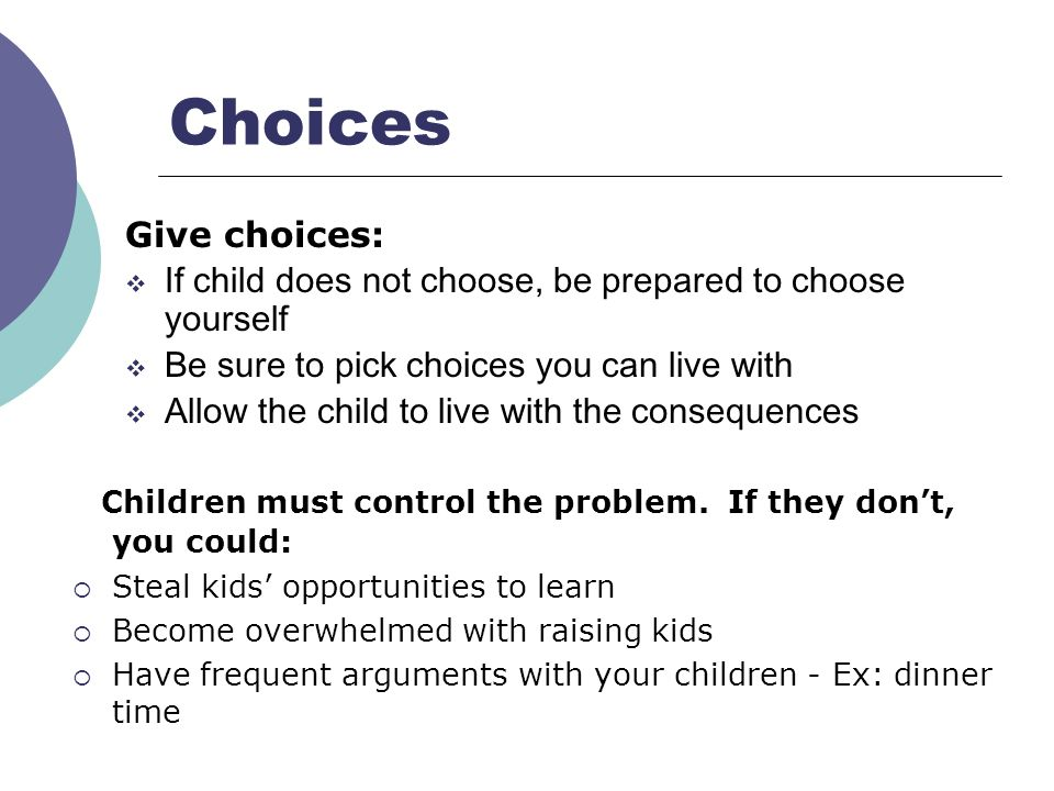 Choices Give choices: If child does not choose, be prepared to choose yourself Be sure to pick choices you can live with Allow the child to live with