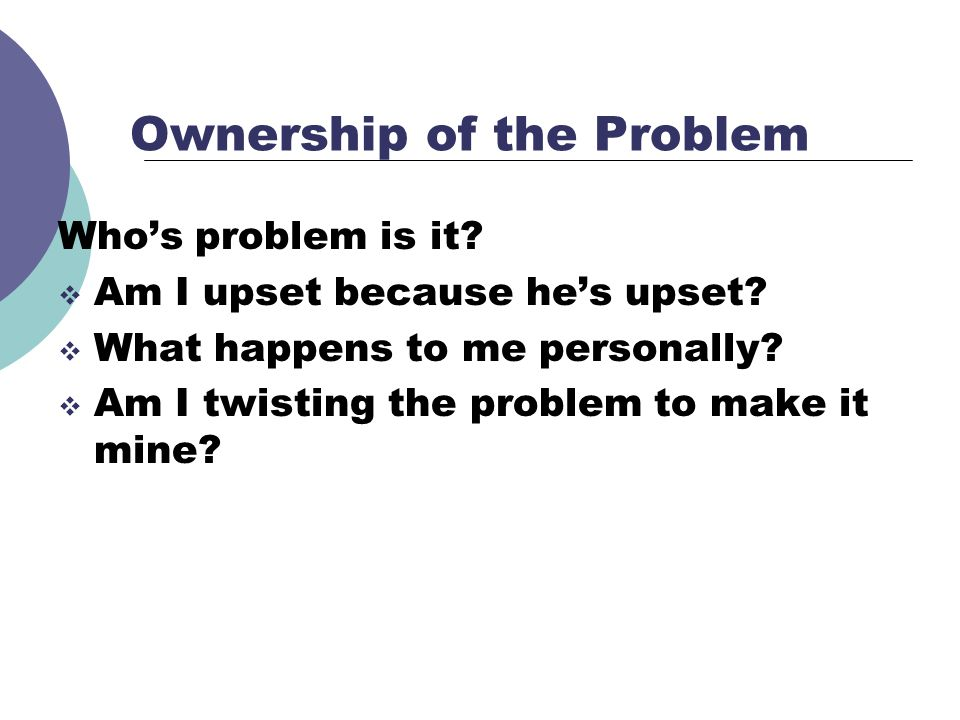 Ownership of the Problem Whos problem is it? Am I upset because hes upset? What happens to me personally? Am I twisting the problem to make it mine?