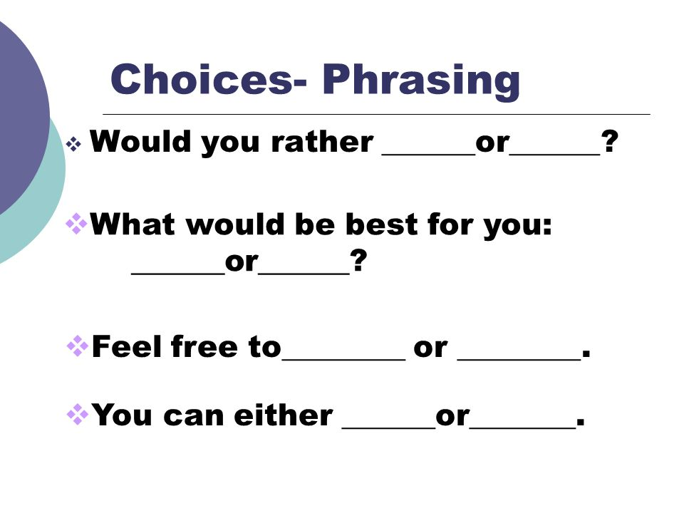 Choices- Phrasing Would you rather ______or______? What would be best for you: ______or______? Feel free to________ or ________. You can either ______