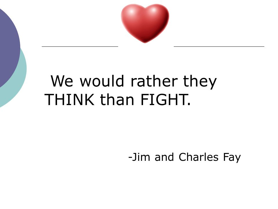 We would rather they THINK than FIGHT. -Jim and Charles Fay