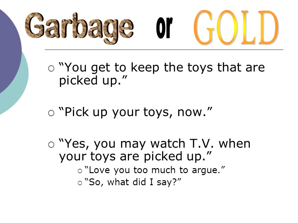 You get to keep the toys that are picked up. Pick up your toys, now. Yes, you may watch T.V. when your toys are picked up. Love you too much to argue.