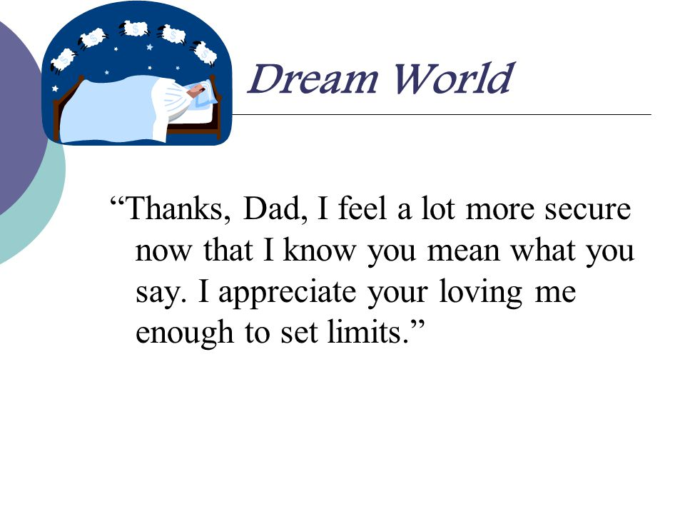 Dream World Thanks, Dad, I feel a lot more secure now that I know you mean what you say. I appreciate your loving me enough to set limits.