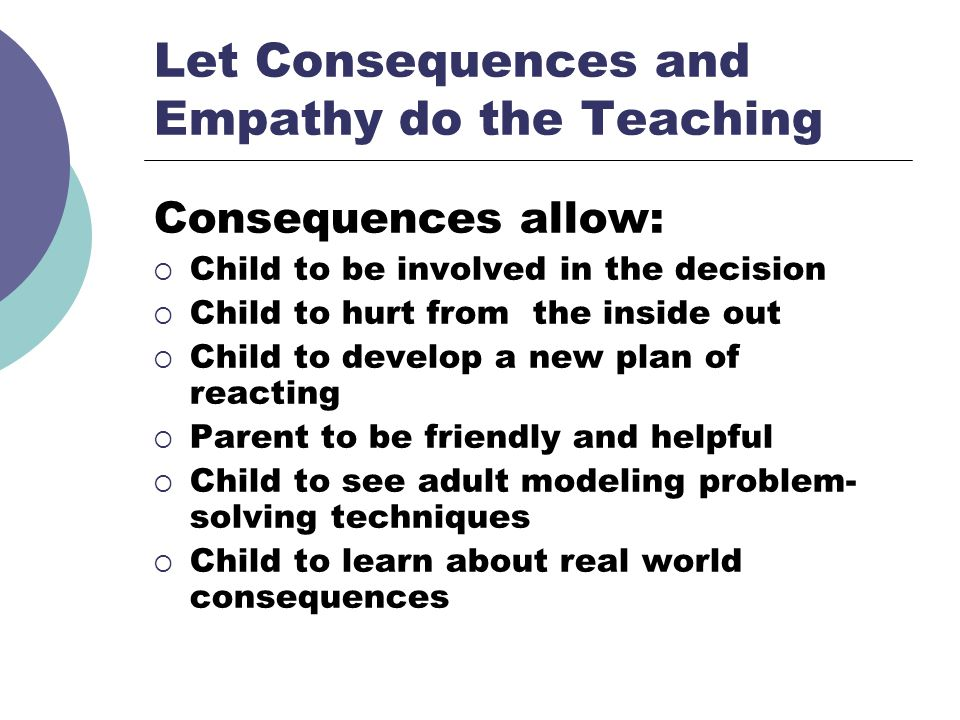 Let Consequences and Empathy do the Teaching Consequences allow: Child to be involved in the decision Child to hurt from the inside out Child to devel