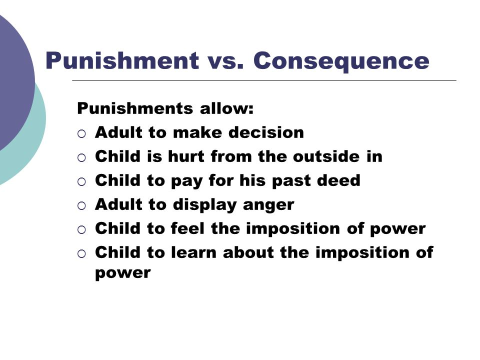 Punishment vs. Consequence Punishments allow: Adult to make decision Child is hurt from the outside in Child to pay for his past deed Adult to display