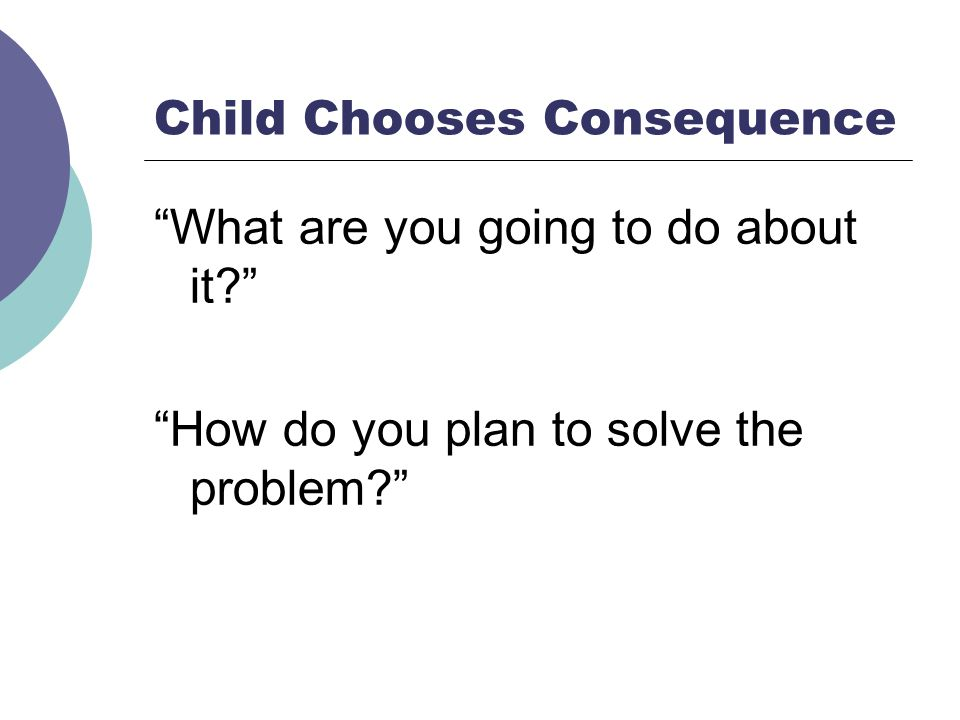 Child Chooses Consequence What are you going to do about it? How do you plan to solve the problem?