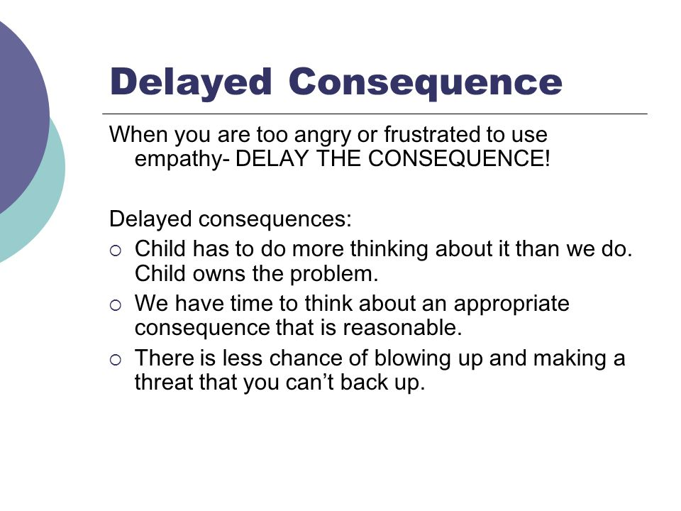 Delayed Consequence When you are too angry or frustrated to use empathy- DELAY THE CONSEQUENCE! Delayed consequences: Child has to do more thinking ab