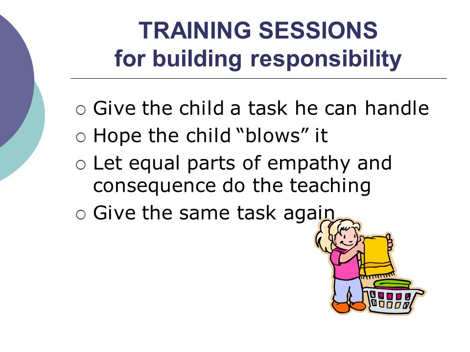 Give the child a task he can handle Hope the child blows it Let equal parts of empathy and consequence do the teaching Give the same task again TRAINI