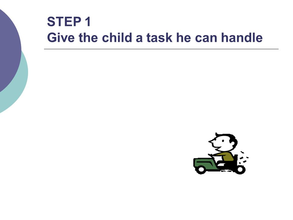 STEP 1 Give the child a task he can handle