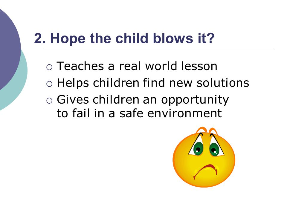 2. Hope the child blows it? Teaches a real world lesson Helps children find new solutions Gives children an opportunity to fail in a safe environment