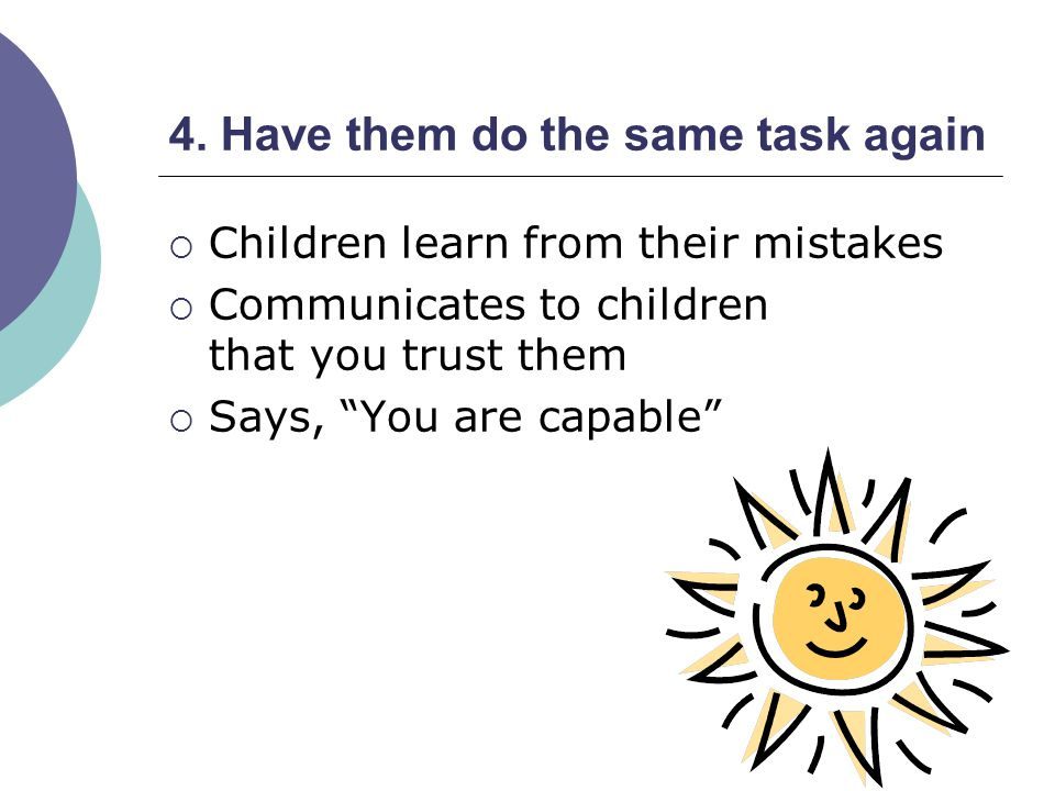 4. Have them do the same task again Children learn from their mistakes Communicates to children that you trust them Says, You are capable