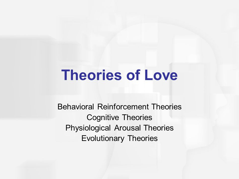 Theories of Love Behavioral Reinforcement Theories Cognitive Theories Physiological Arousal Theories Evolutionary Theories