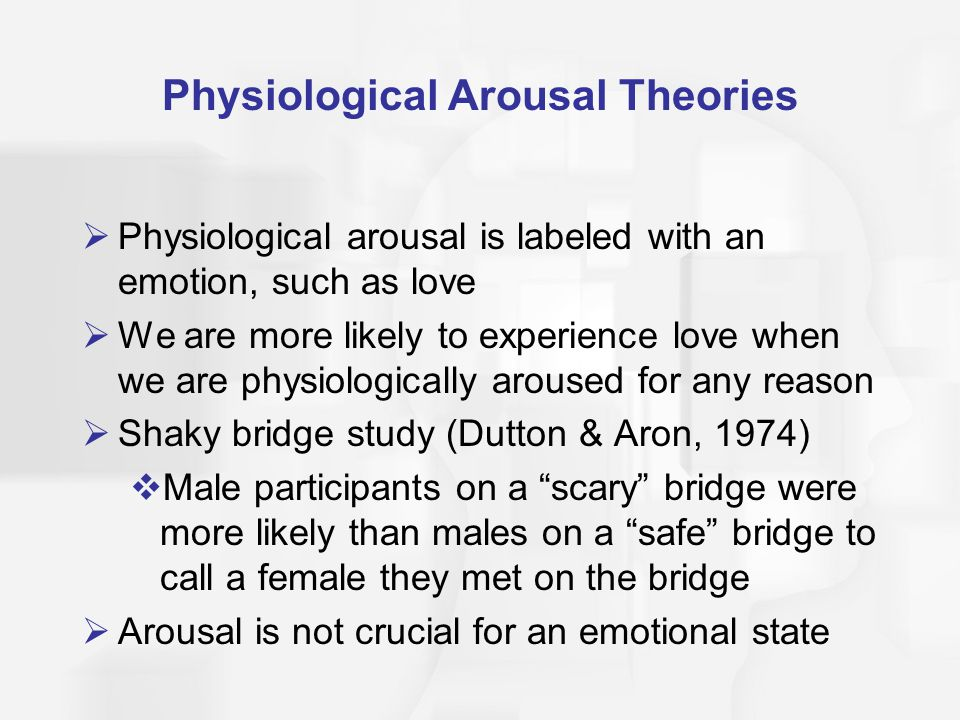 Physiological Arousal Theories Physiological arousal is labeled with an emotion, such as love We are more likely to experience love when we are physiologically aroused for any reason Shaky bridge study (Dutton & Aron, 1974) Male participants on a scary bridge were more likely than males on a safe bridge to call a female they met on the bridge Arousal is not crucial for an emotional state