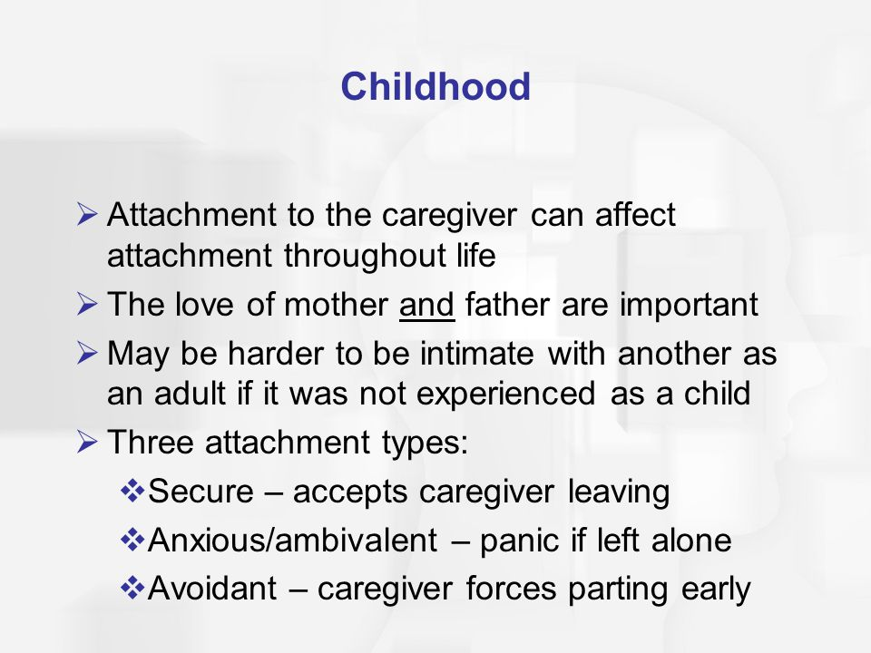 Childhood Attachment to the caregiver can affect attachment throughout life The love of mother and father are important May be harder to be intimate with another as an adult if it was not experienced as a child Three attachment types: Secure – accepts caregiver leaving Anxious/ambivalent – panic if left alone Avoidant – caregiver forces parting early