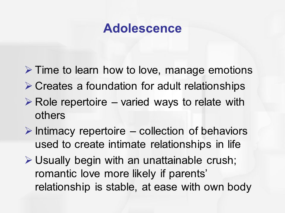 Adolescence Time to learn how to love, manage emotions Creates a foundation for adult relationships Role repertoire – varied ways to relate with others Intimacy repertoire – collection of behaviors used to create intimate relationships in life Usually begin with an unattainable crush; romantic love more likely if parents relationship is stable, at ease with own body