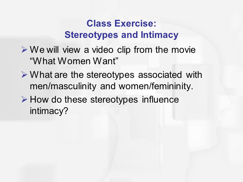 Class Exercise: Stereotypes and Intimacy We will view a video clip from the movie What Women Want What are the stereotypes associated with men/masculinity and women/femininity.