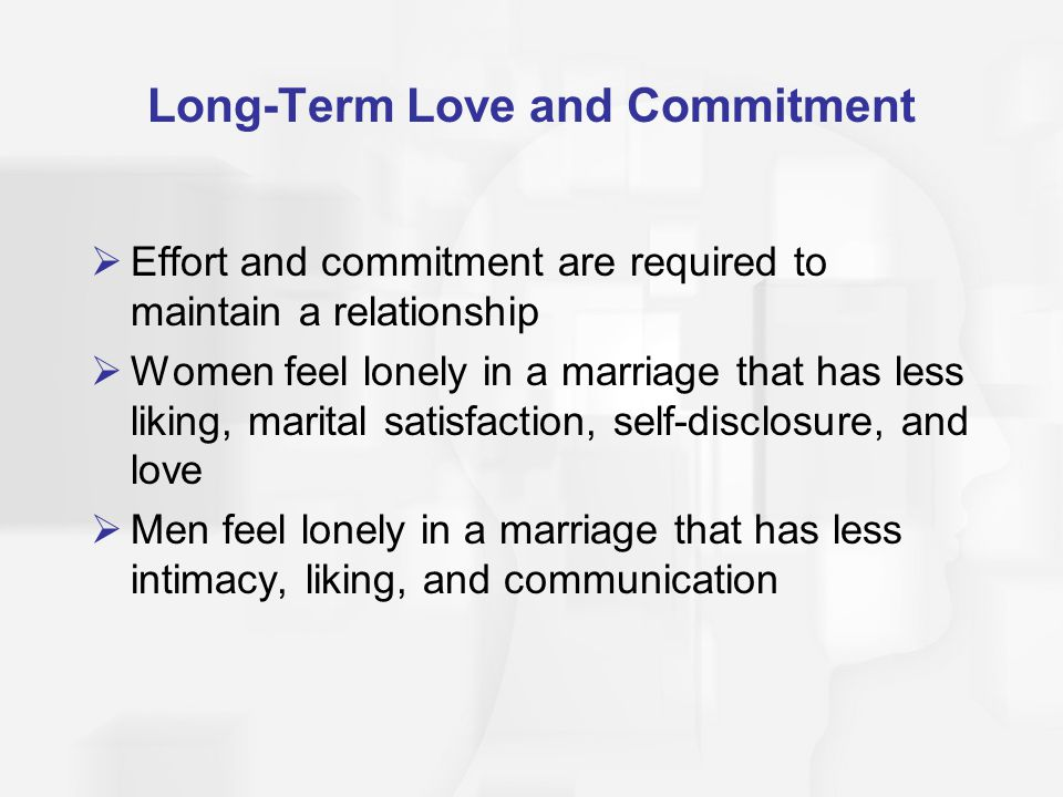Long-Term Love and Commitment Effort and commitment are required to maintain a relationship Women feel lonely in a marriage that has less liking, marital satisfaction, self-disclosure, and love Men feel lonely in a marriage that has less intimacy, liking, and communication
