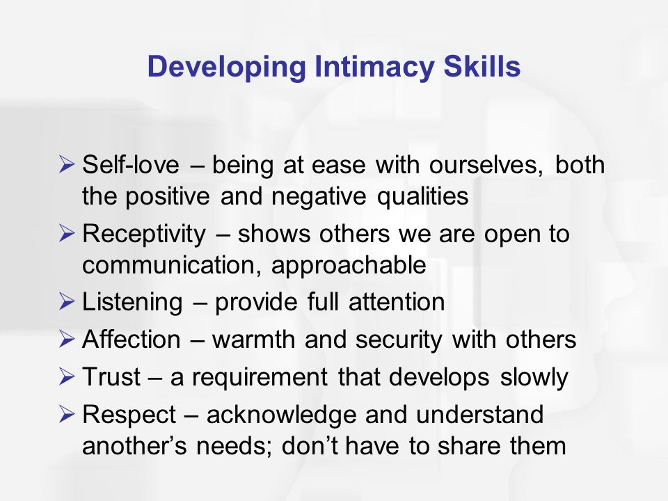 Developing Intimacy Skills Self-love – being at ease with ourselves, both the positive and negative qualities Receptivity – shows others we are open to communication, approachable Listening – provide full attention Affection – warmth and security with others Trust – a requirement that develops slowly Respect – acknowledge and understand anothers needs; dont have to share them