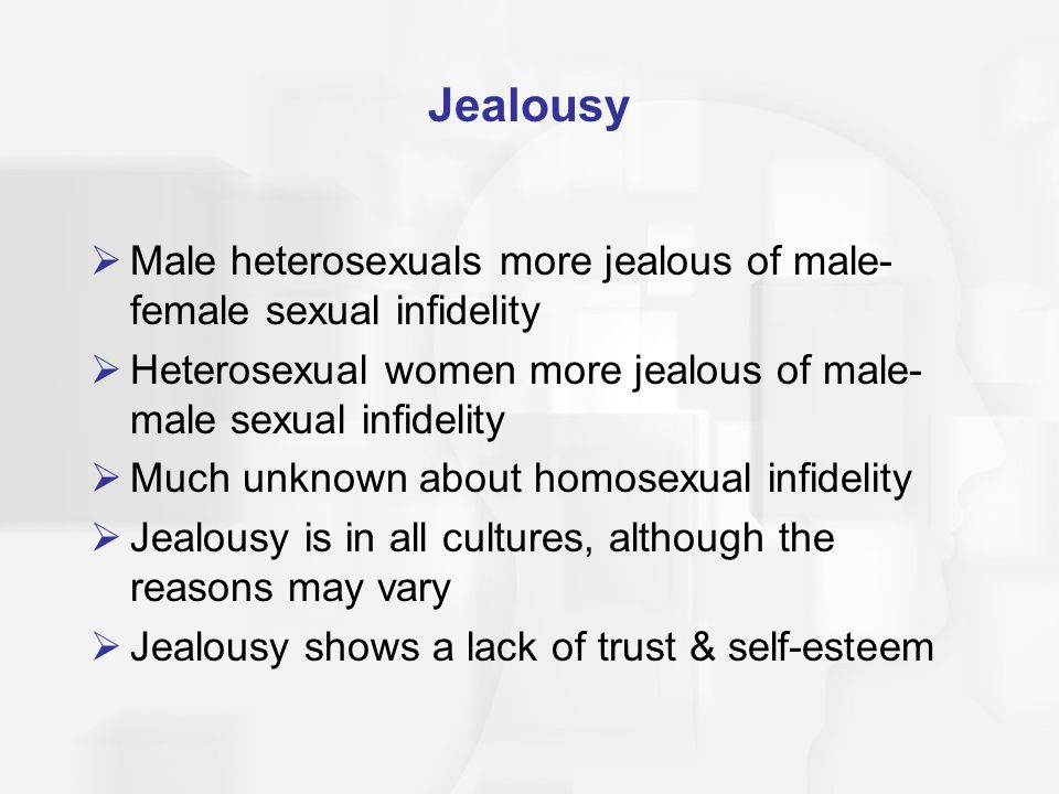 Jealousy Male heterosexuals more jealous of male- female sexual infidelity Heterosexual women more jealous of male- male sexual infidelity Much unknown about homosexual infidelity Jealousy is in all cultures, although the reasons may vary Jealousy shows a lack of trust & self-esteem