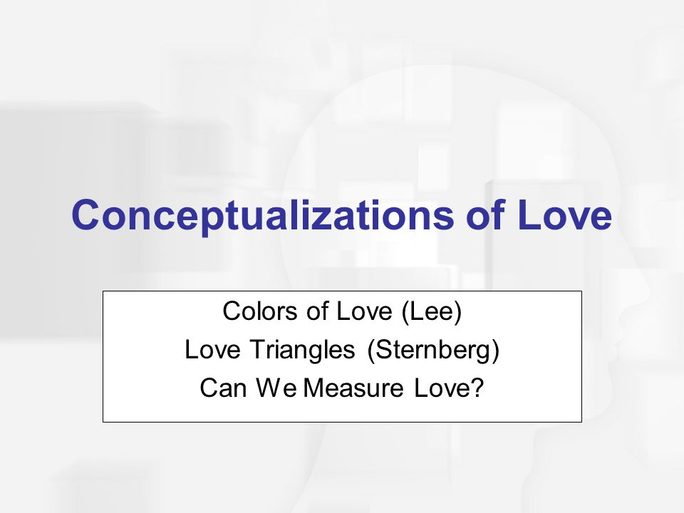 Conceptualizations of Love Colors of Love (Lee) Love Triangles (Sternberg) Can We Measure Love?
