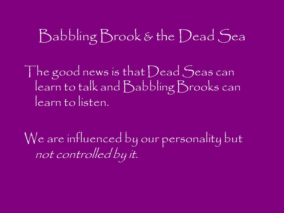 Babbling Brook & the Dead Sea The good news is that Dead Seas can learn to talk and Babbling Brooks can learn to listen. We are influenced by our pers