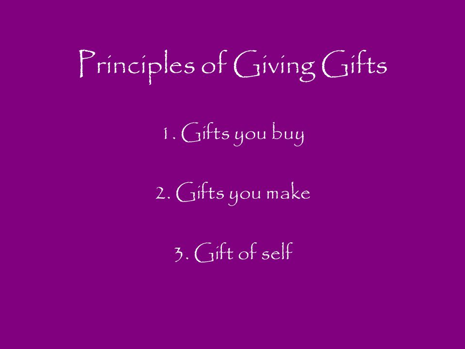 Principles of Giving Gifts 1. Gifts you buy 2. Gifts you make 3. Gift of self