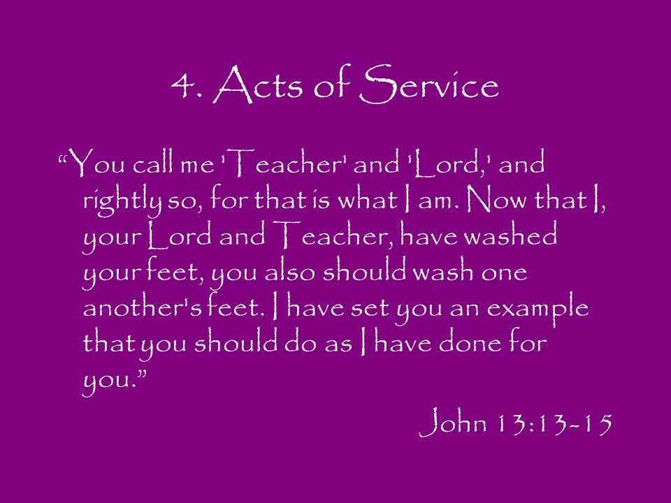 4. Acts of Service You call me 'Teacher' and 'Lord,' and rightly so, for that is what I am. Now that I, your Lord and Teacher, have washed your feet,