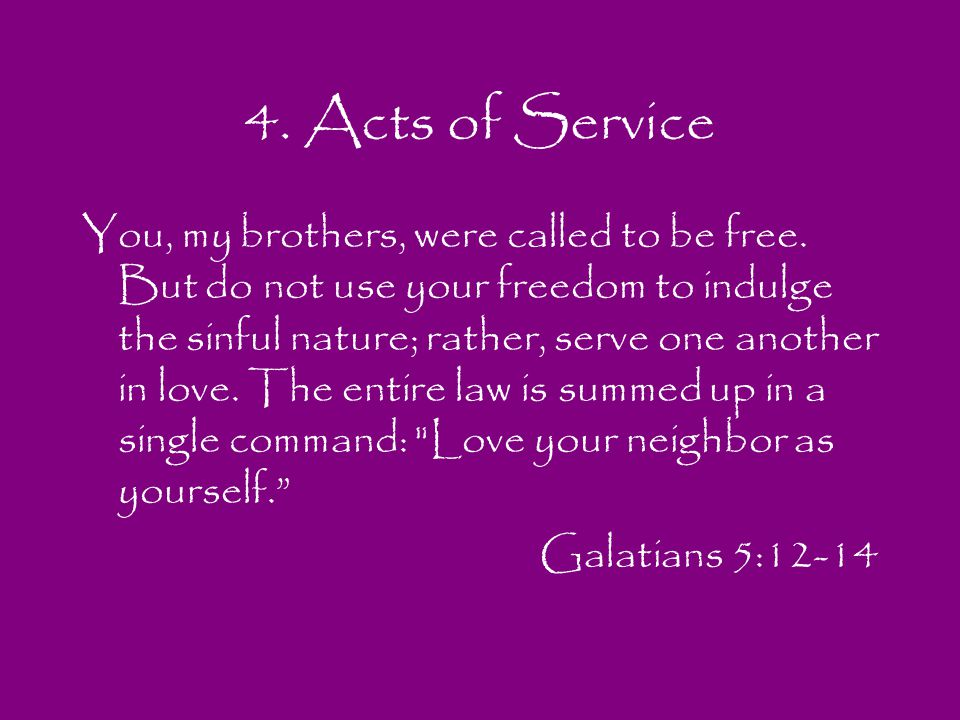 4. Acts of Service You, my brothers, were called to be free. But do not use your freedom to indulge the sinful nature; rather, serve one another in lo